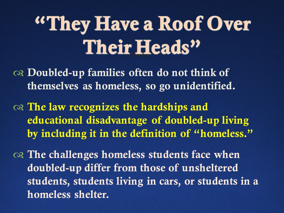 They Have a Roof Over Their Heads  Doubled-up families often do not think of themselves as homeless, so go unidentified.
