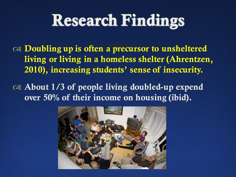 Research Findings  Doubling up is often a precursor to unsheltered living or living in a homeless shelter (Ahrentzen, 2010), increasing students' sense of insecurity.