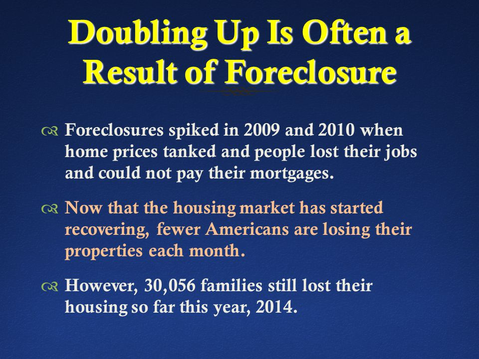 Doubling Up Is Often a Result of Foreclosure  Foreclosures spiked in 2009 and 2010 when home prices tanked and people lost their jobs and could not pay their mortgages.
