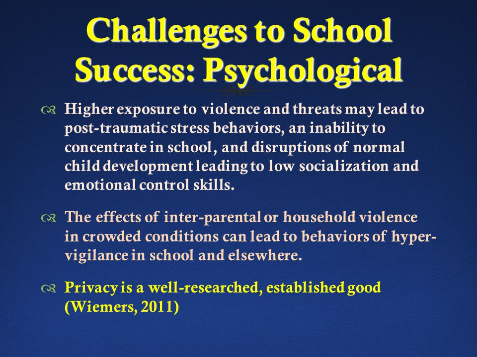Challenges to School Success: Psychological  Higher exposure to violence and threats may lead to post-traumatic stress behaviors, an inability to concentrate in school, and disruptions of normal child development leading to low socialization and emotional control skills.