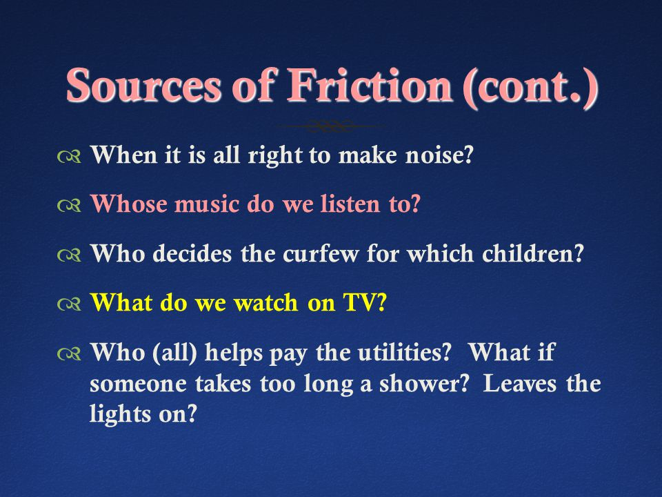 Sources of Friction (cont.)  When it is all right to make noise.