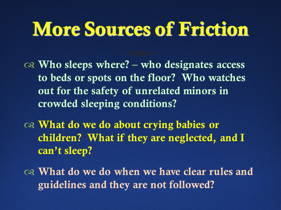 More Sources of Friction  Who sleeps where.– who designates access to beds or spots on the floor.