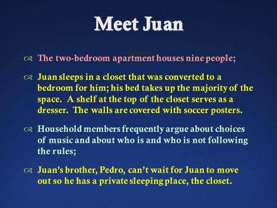 Meet Juan  The two-bedroom apartment houses nine people;  Juan sleeps in a closet that was converted to a bedroom for him; his bed takes up the majority of the space.