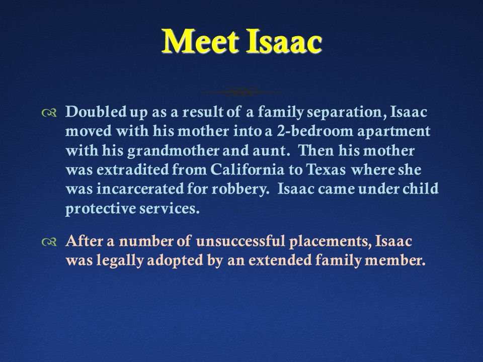 Meet Isaac  Doubled up as a result of a family separation, Isaac moved with his mother into a 2-bedroom apartment with his grandmother and aunt.