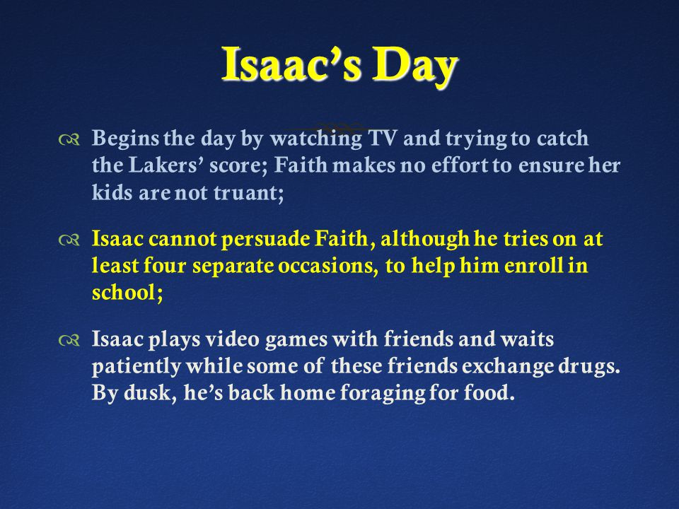 Isaac's Day  Begins the day by watching TV and trying to catch the Lakers' score; Faith makes no effort to ensure her kids are not truant;  Isaac cannot persuade Faith, although he tries on at least four separate occasions, to help him enroll in school;  Isaac plays video games with friends and waits patiently while some of these friends exchange drugs.
