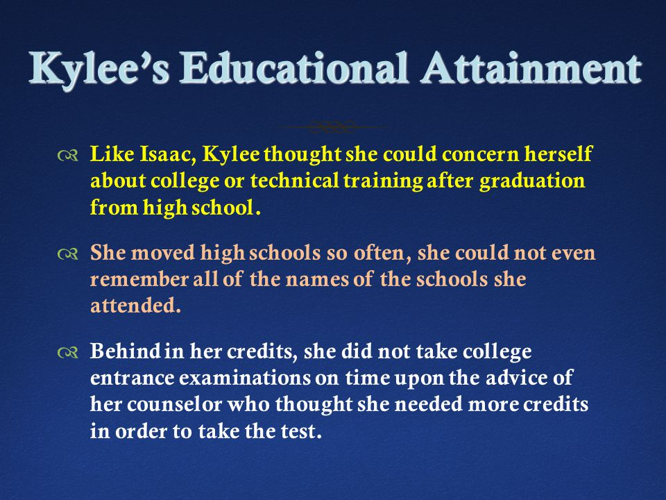 Kylee's Educational Attainment  Like Isaac, Kylee thought she could concern herself about college or technical training after graduation from high school.
