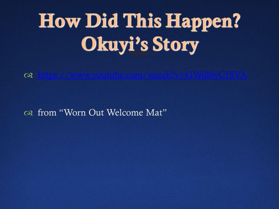 "How Did This Happen? Okuyi's Story  https://www.youtube.com/watch?v=GWdl0vCJSVA https://www.youtube.com/watch?v=GWdl0vCJSVA  from ""Worn Out Welcome"