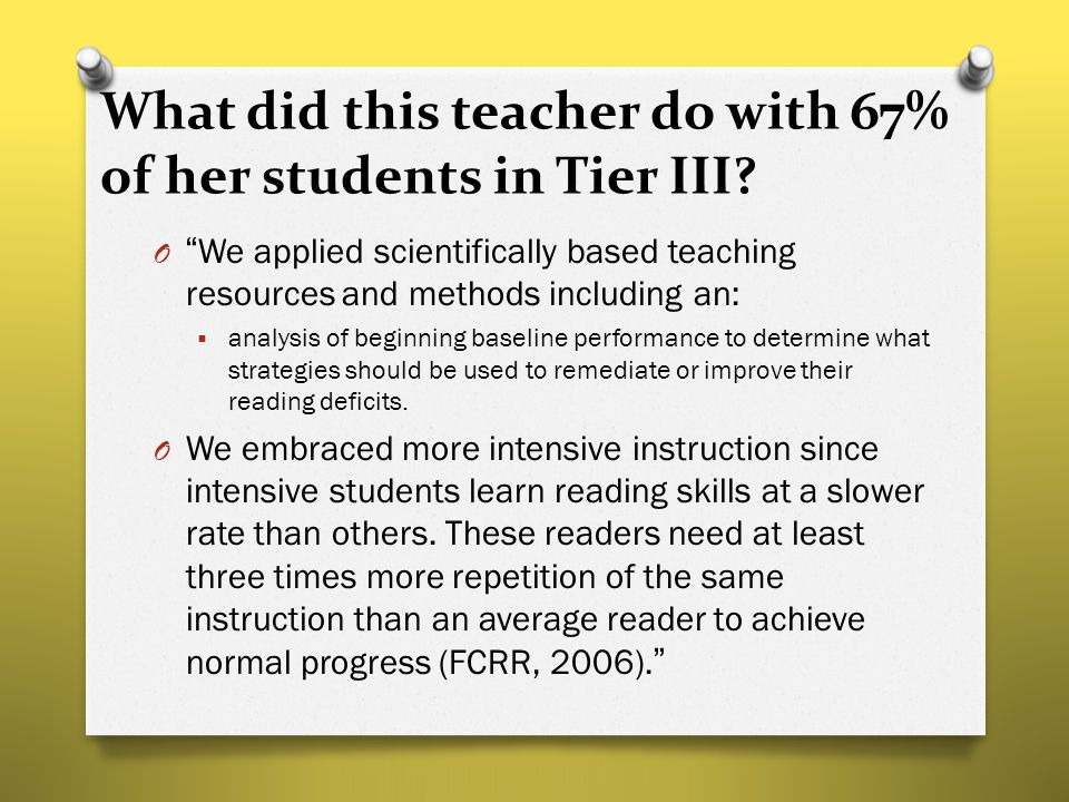 "What did this teacher do with 67% of her students in Tier III? O ""We applied scientifically based teaching resources and methods including an:  analy"