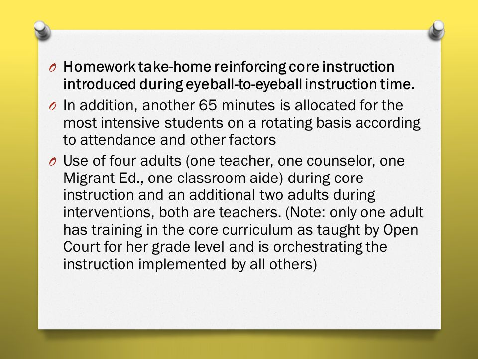 O Homework take-home reinforcing core instruction introduced during eyeball-to-eyeball instruction time. O In addition, another 65 minutes is allocate