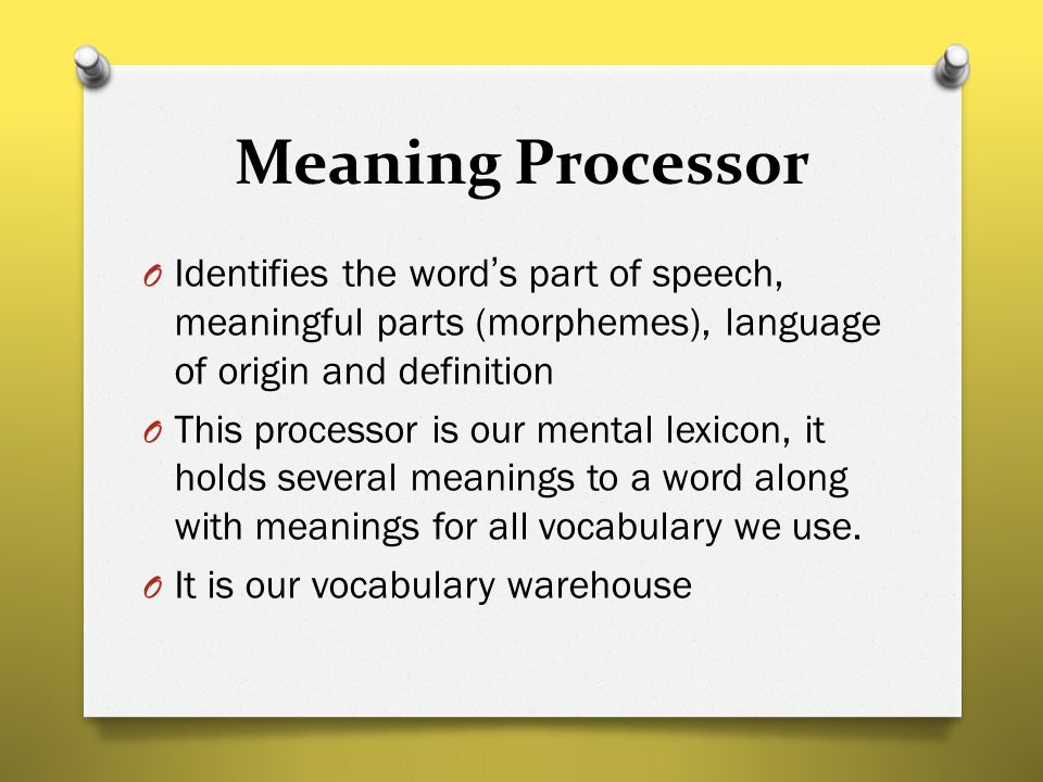 Meaning Processor O Identifies the word's part of speech, meaningful parts (morphemes), language of origin and definition O This processor is our ment