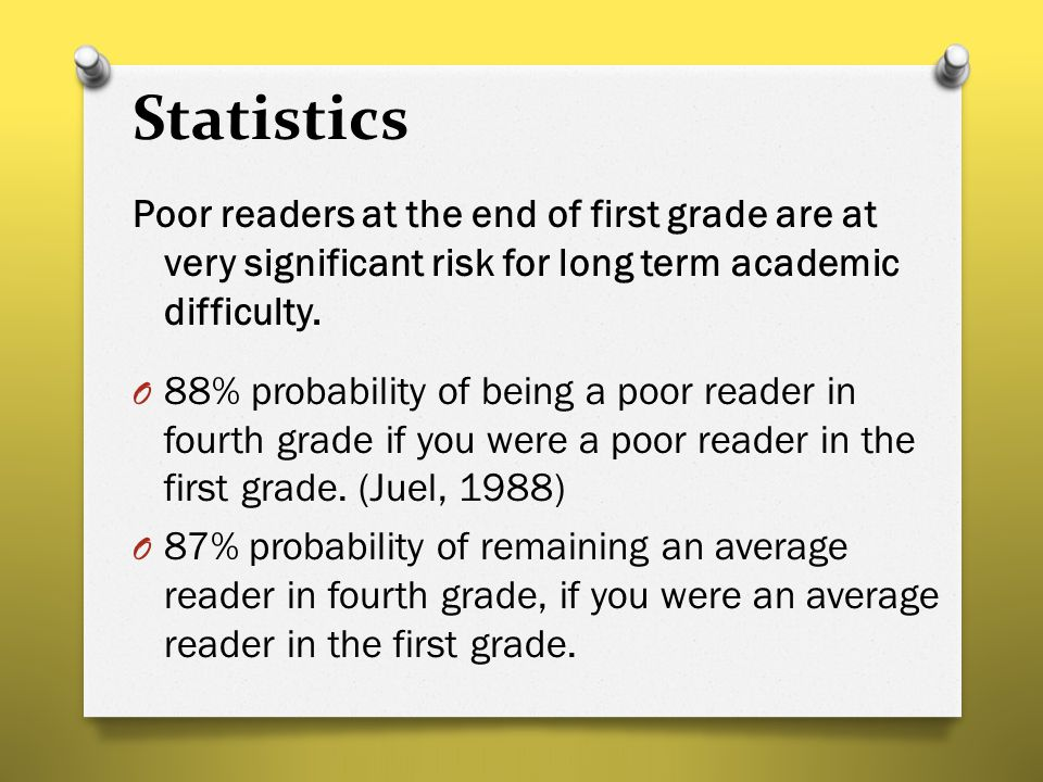 Statistics Poor readers at the end of first grade are at very significant risk for long term academic difficulty. O 88% probability of being a poor re