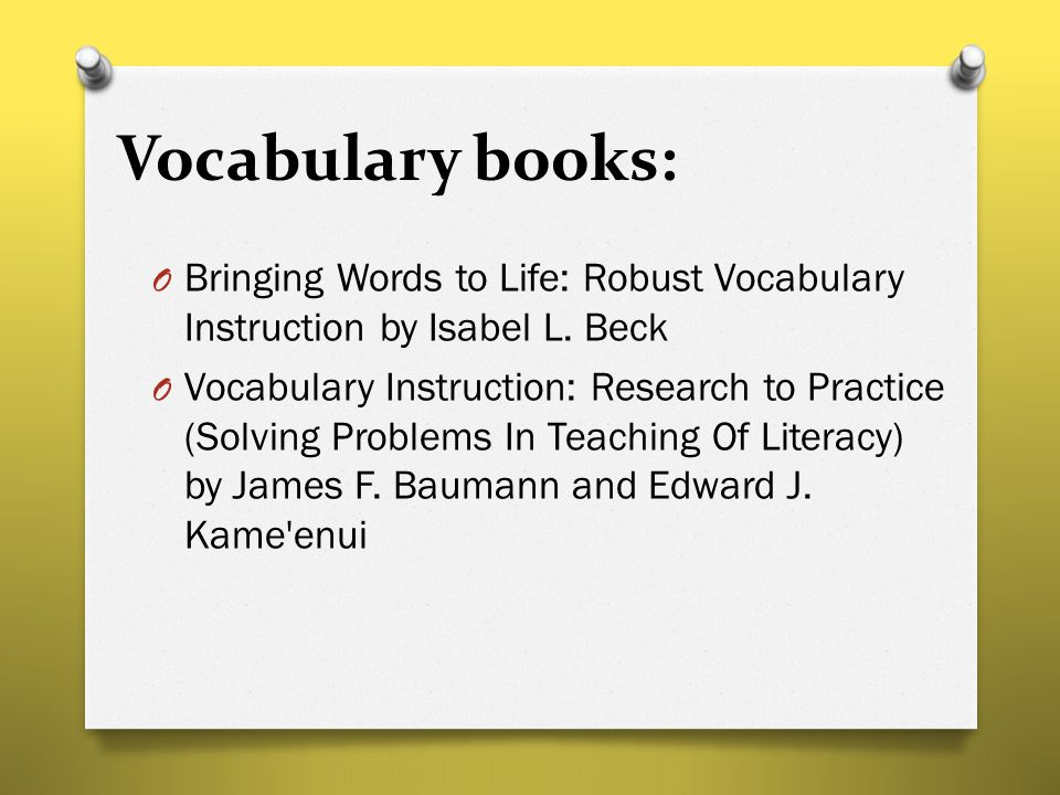Vocabulary books: O Bringing Words to Life: Robust Vocabulary Instruction by Isabel L. Beck O Vocabulary Instruction: Research to Practice (Solving Pr