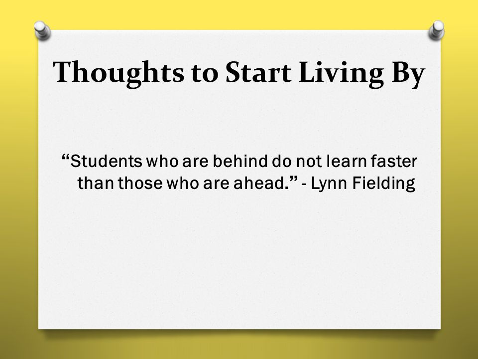 "Thoughts to Start Living By ""Students who are behind do not learn faster than those who are ahead."" - Lynn Fielding"