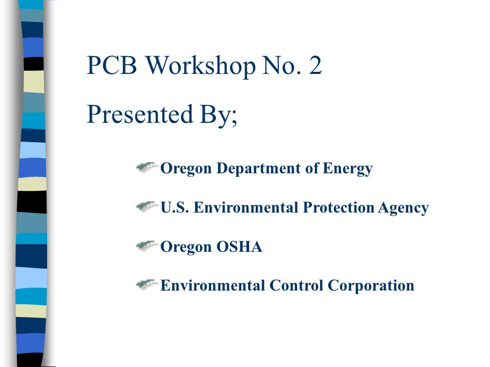 PCB Workshop No. 2 Presented By; Oregon Department of Energy U.S. Environmental Protection Agency Oregon OSHA Environmental Control Corporation