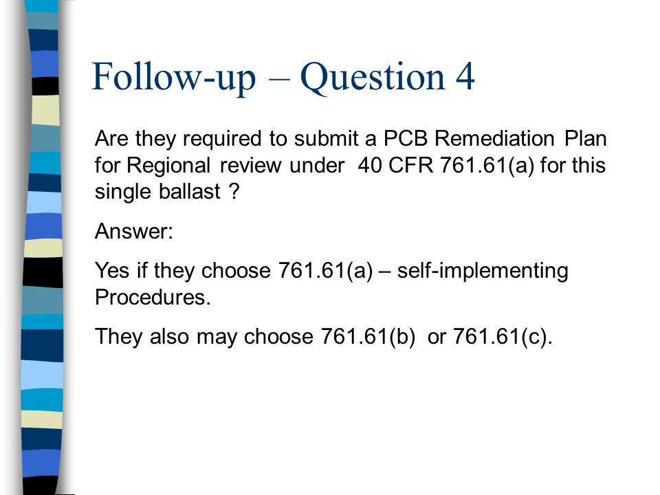 Follow-up – Question 4 Are they required to submit a PCB Remediation Plan for Regional review under 40 CFR 761.61(a) for this single ballast ? Answer: