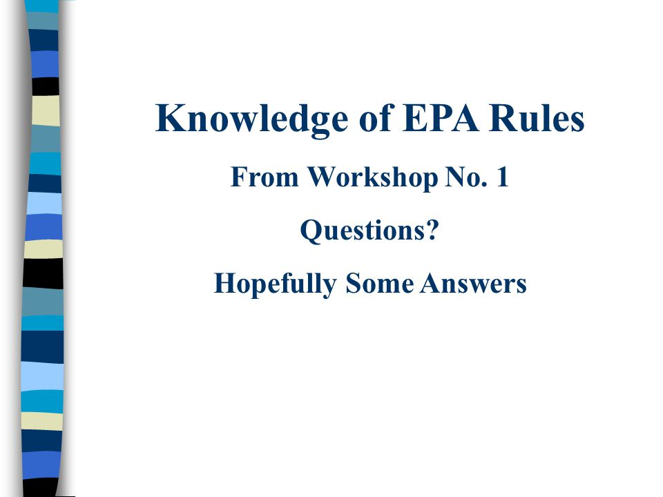 Knowledge of EPA Rules From Workshop No. 1 Questions? Hopefully Some Answers