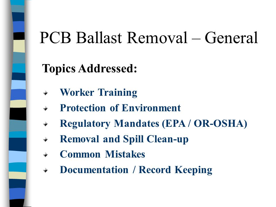 PCB Ballast Removal – General Topics Addressed: Worker Training Protection of Environment Regulatory Mandates (EPA / OR-OSHA) Removal and Spill Clean-