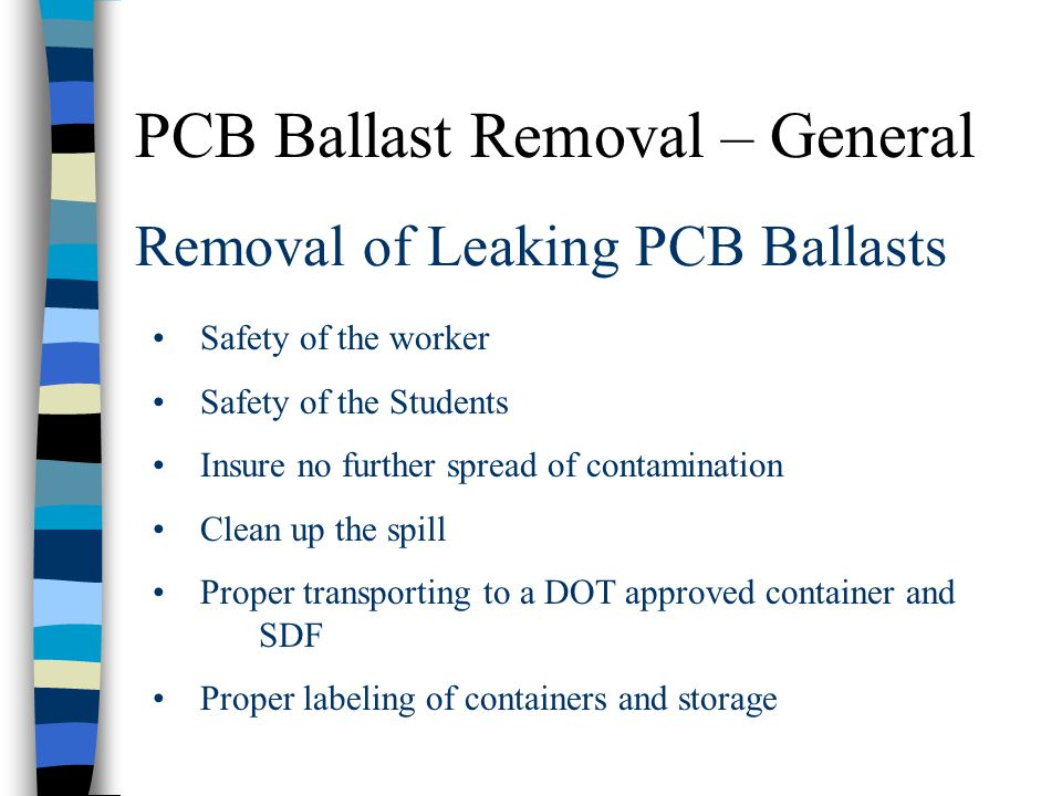Removal of Leaking PCB Ballasts Safety of the worker Safety of the Students Insure no further spread of contamination Clean up the spill Proper transp