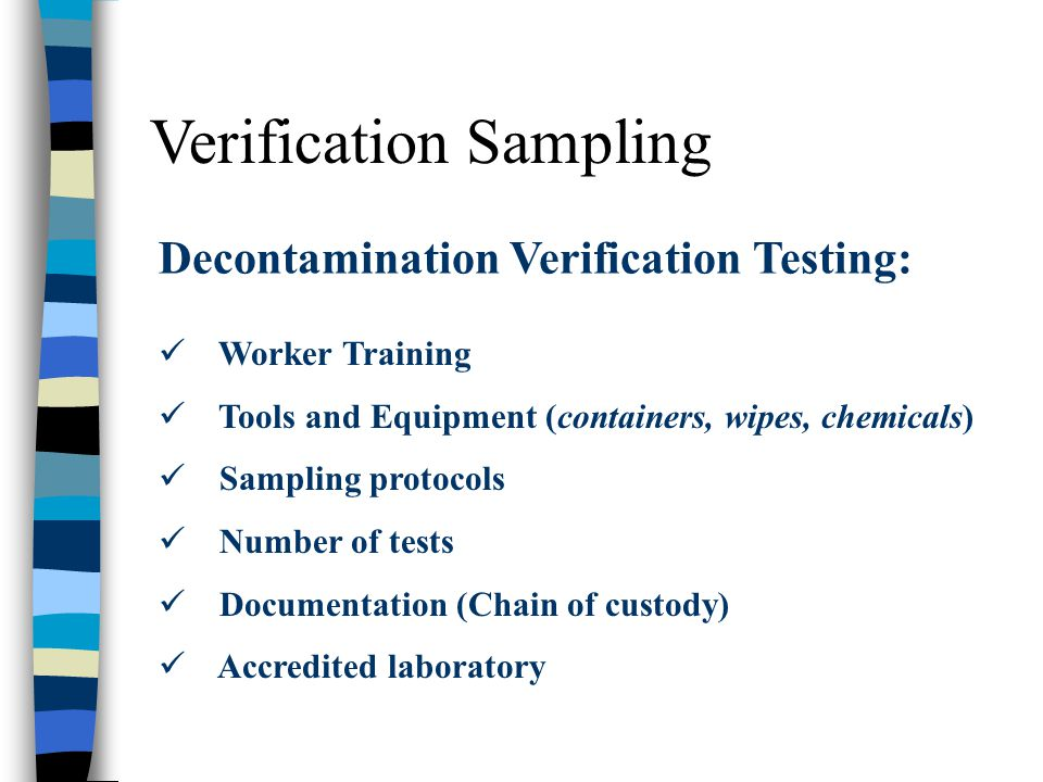 Verification Sampling Decontamination Verification Testing: Worker Training Tools and Equipment (containers, wipes, chemicals) Sampling protocols Numb