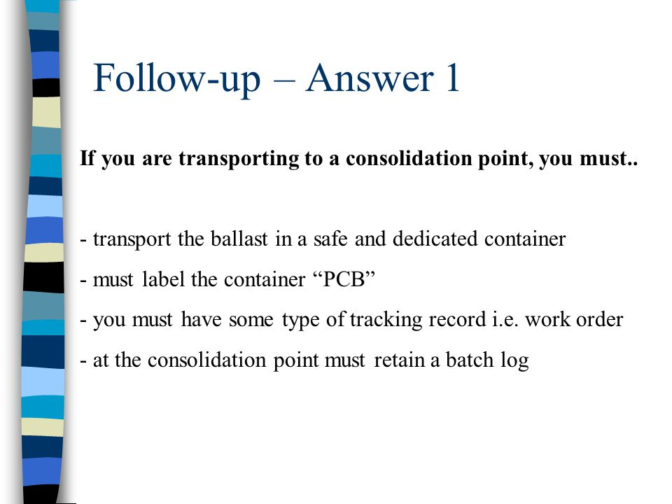 Follow-up – Answer 1 If you are transporting to a consolidation point, you must.. - transport the ballast in a safe and dedicated container - must lab