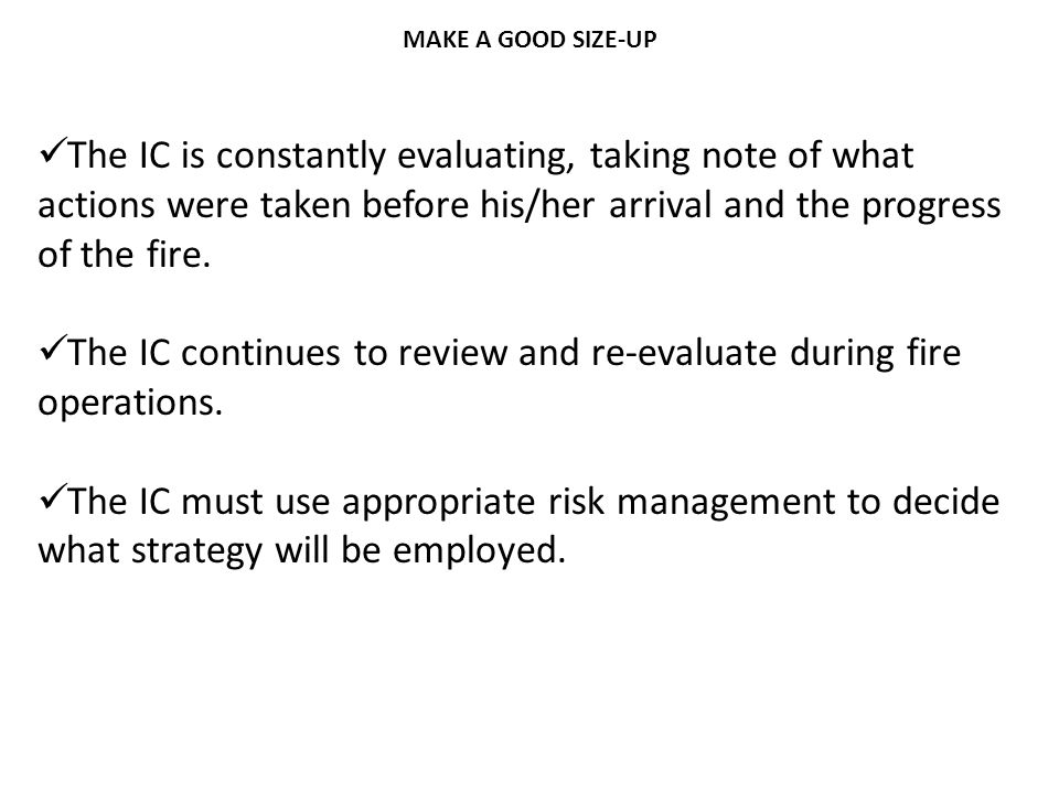 The IC is constantly evaluating, taking note of what actions were taken before his/her arrival and the progress of the fire. The IC continues to revie