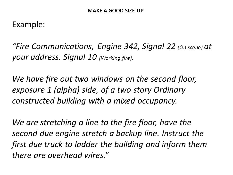 """MAKE A GOOD SIZE-UP Example: """"Fire Communications, Engine 342, Signal 22 (On scene) at your address. Signal 10 (Working fire). We have fire out two wi"""