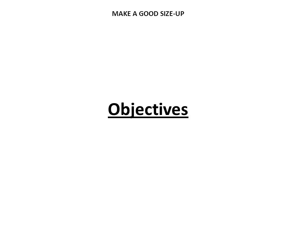 Objectives MAKE A GOOD SIZE-UP
