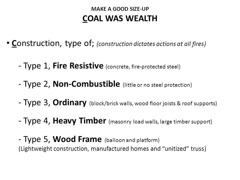 COAL WAS WEALTH Construction, type of; (construction dictates actions at all fires) - Type 1, Fire Resistive (concrete, fire-protected steel) - Type 2