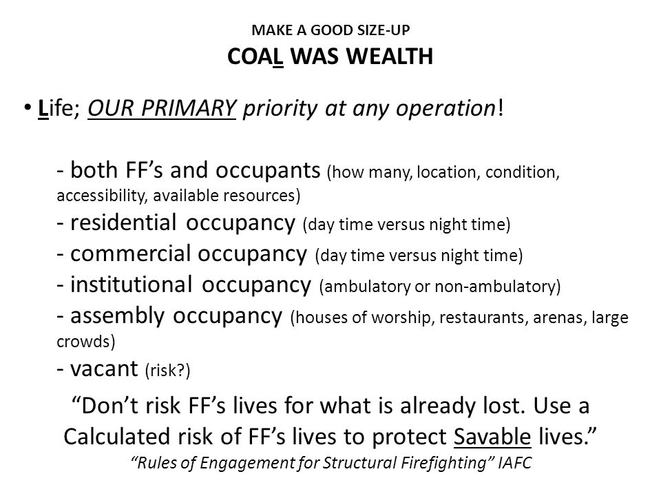 Life; OUR PRIMARY priority at any operation! - both FF's and occupants (how many, location, condition, accessibility, available resources) - residenti