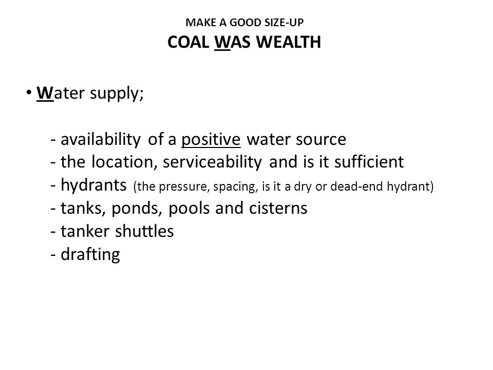 MAKE A GOOD SIZE-UP COAL WAS WEALTH Water supply; - availability of a positive water source - the location, serviceability and is it sufficient - hydr