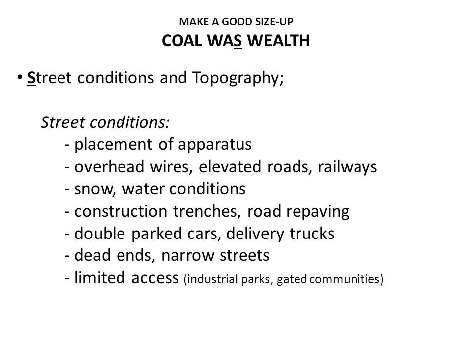 MAKE A GOOD SIZE-UP COAL WAS WEALTH Street conditions and Topography; Street conditions: - placement of apparatus - overhead wires, elevated roads, ra