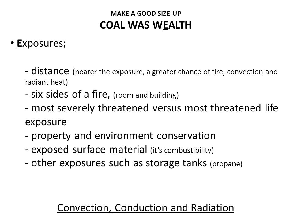 MAKE A GOOD SIZE-UP COAL WAS WEALTH Exposures; - distance (nearer the exposure, a greater chance of fire, convection and radiant heat) - six sides of