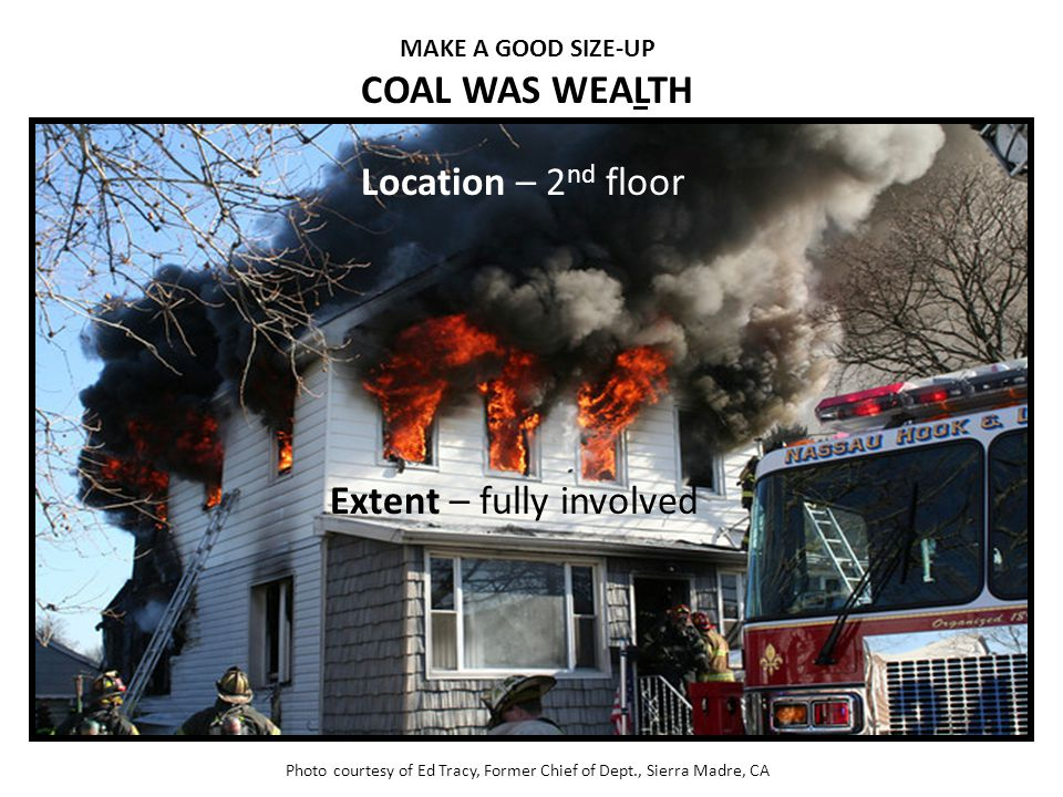 MAKE A GOOD SIZE-UP COAL WAS WEALTH Photo courtesy of Ed Tracy, Former Chief of Dept., Sierra Madre, CA Location – 2 nd floor Extent – fully involved
