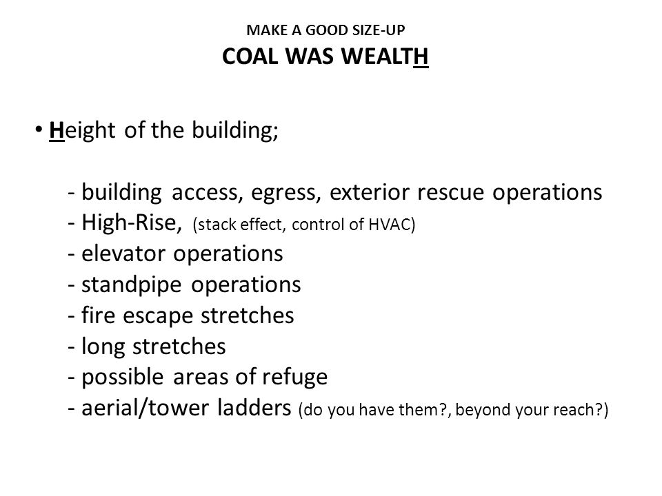 MAKE A GOOD SIZE-UP COAL WAS WEALTH Height of the building; - building access, egress, exterior rescue operations - High-Rise, (stack effect, control