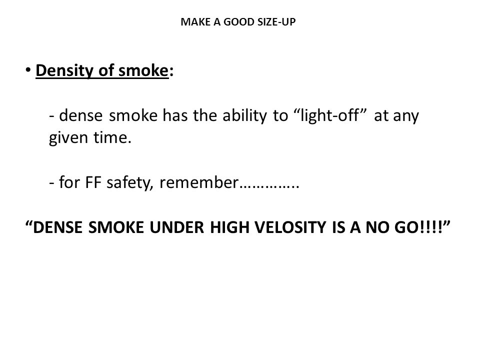 """MAKE A GOOD SIZE-UP Density of smoke: - dense smoke has the ability to """"light-off"""" at any given time. - for FF safety, remember………….. """"DENSE SMOKE UND"""