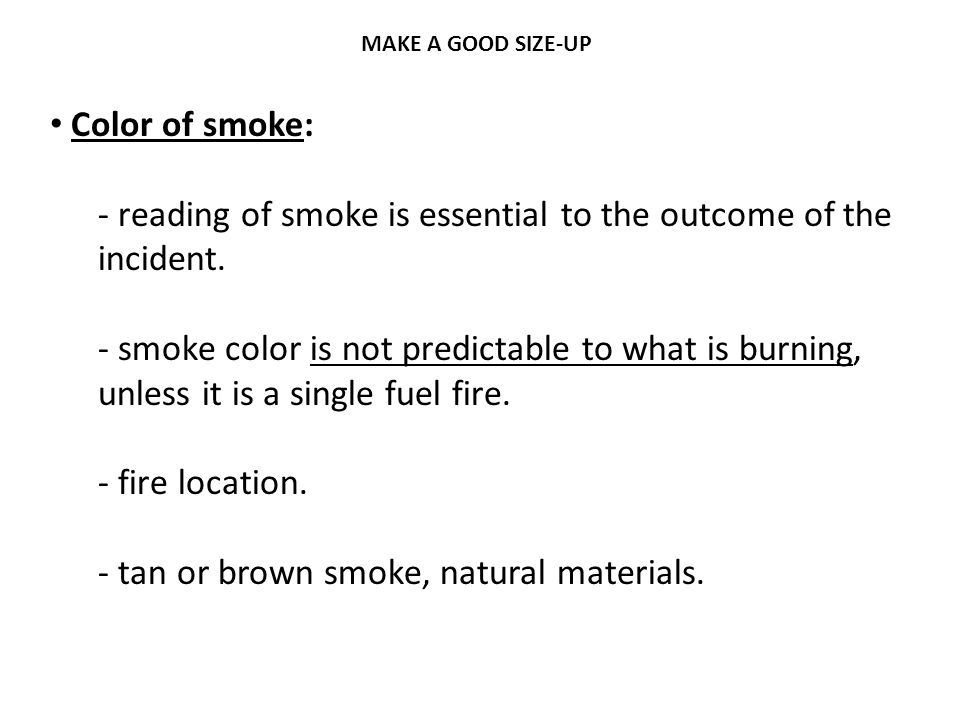 MAKE A GOOD SIZE-UP Color of smoke: - reading of smoke is essential to the outcome of the incident. - smoke color is not predictable to what is burnin
