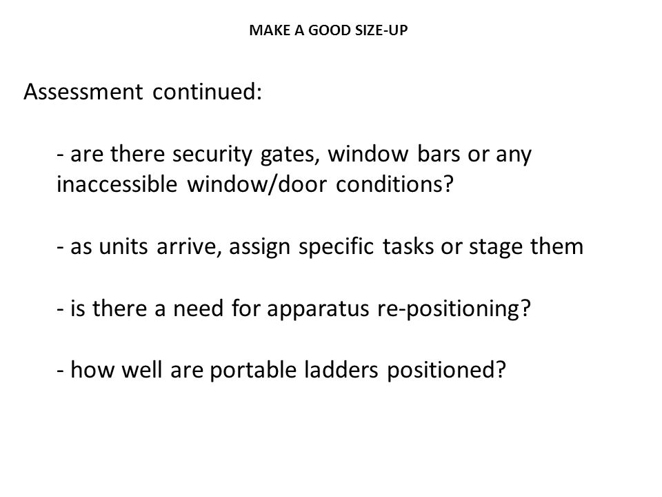 MAKE A GOOD SIZE-UP Assessment continued: - are there security gates, window bars or any inaccessible window/door conditions? - as units arrive, assig