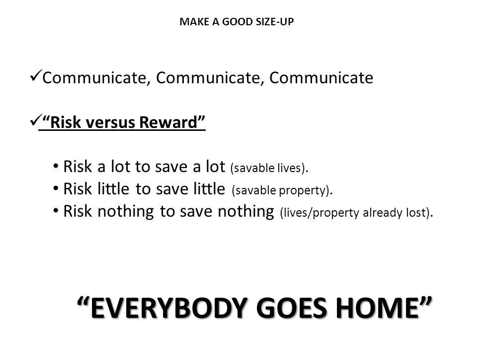 "MAKE A GOOD SIZE-UP Communicate, Communicate, Communicate ""Risk versus Reward"" Risk a lot to save a lot (savable lives). Risk little to save little (s"