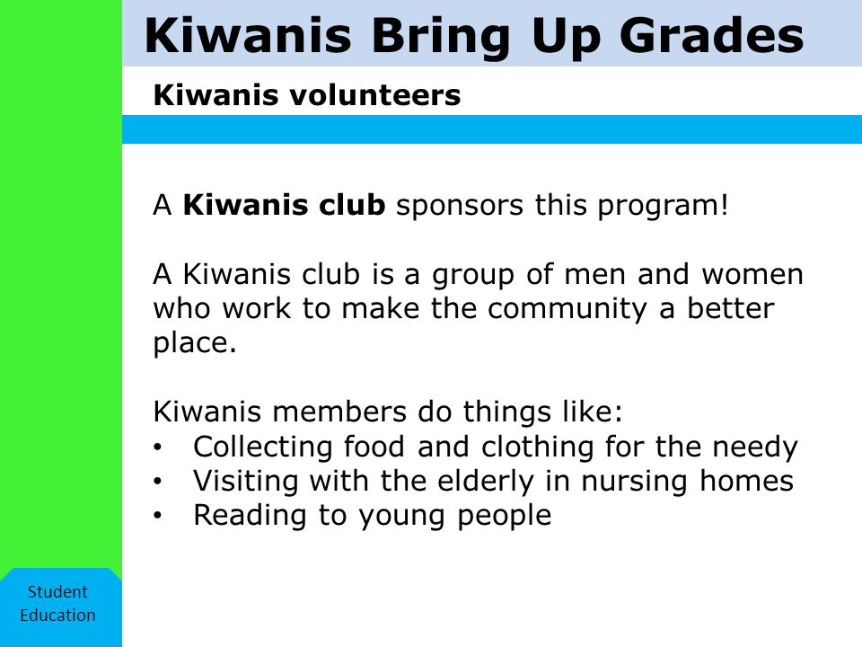 Kiwanis Bring Up Grades Kiwanis volunteers Student Education A Kiwanis club sponsors this program.