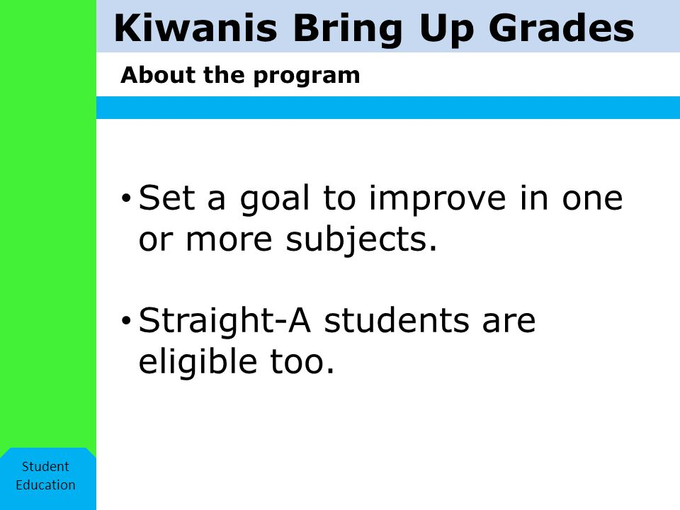 Kiwanis Bring Up Grades About the program Student Education Set a goal to improve in one or more subjects.