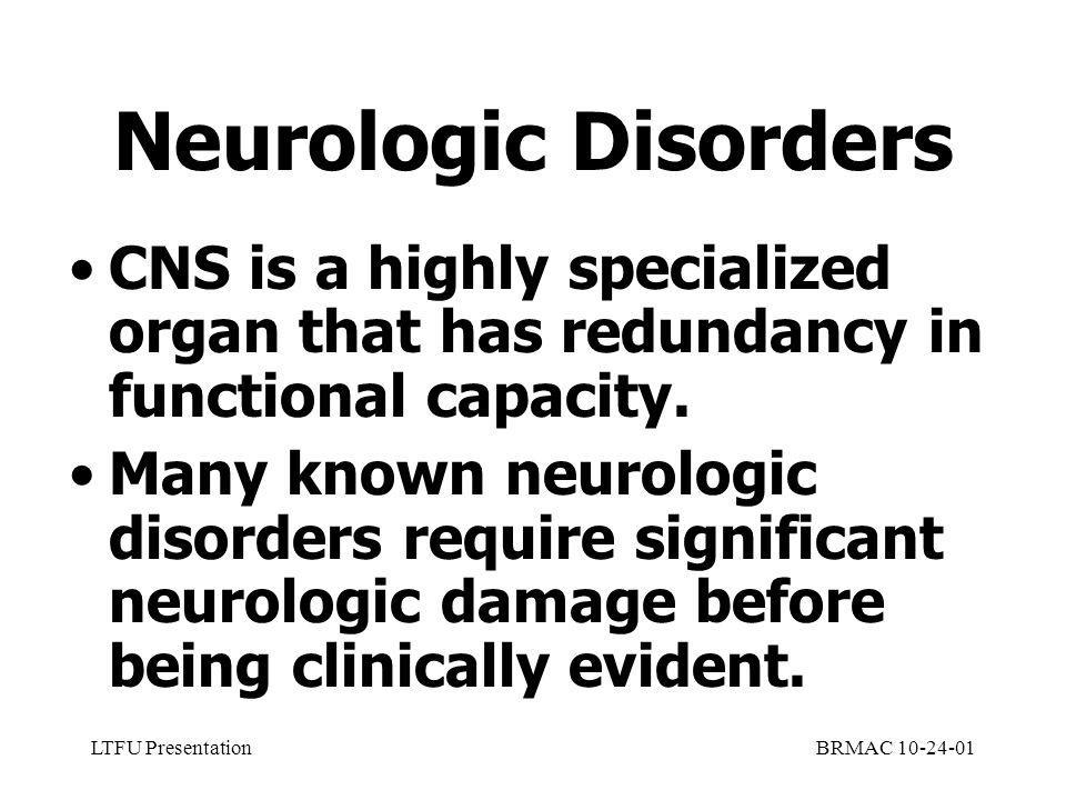 LTFU PresentationBRMAC 10-24-01 Neurologic Disorders CNS is a highly specialized organ that has redundancy in functional capacity.