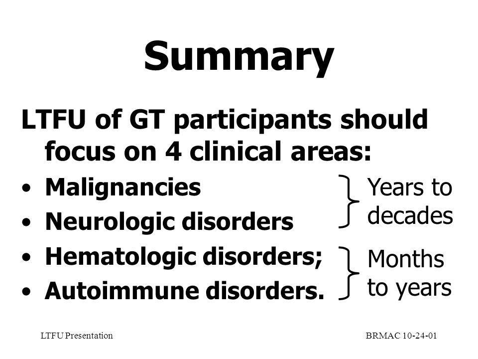 LTFU PresentationBRMAC 10-24-01 Summary LTFU of GT participants should focus on 4 clinical areas: Malignancies Neurologic disorders Hematologic disorders; Autoimmune disorders.