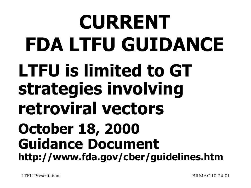 LTFU PresentationBRMAC 10-24-01 CURRENT FDA LTFU GUIDANCE LTFU is limited to GT strategies involving retroviral vectors October 18, 2000 Guidance Document http://www.fda.gov/cber/guidelines.htm