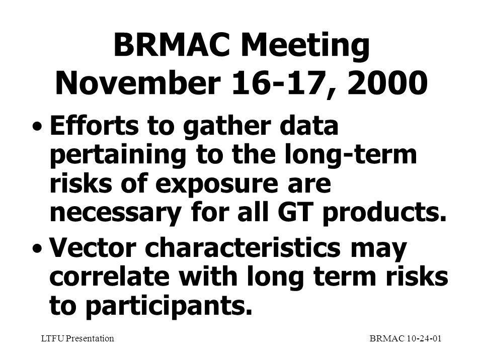 LTFU PresentationBRMAC 10-24-01 BRMAC Meeting November 16-17, 2000 Efforts to gather data pertaining to the long-term risks of exposure are necessary for all GT products.