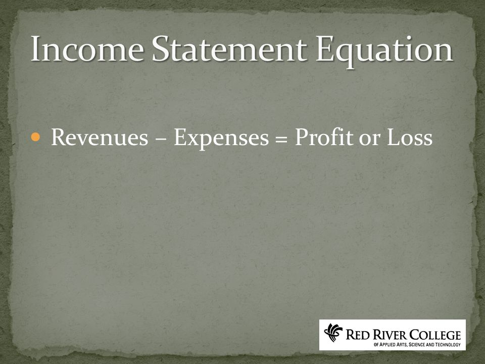 Revenues – Expenses = Profit or Loss