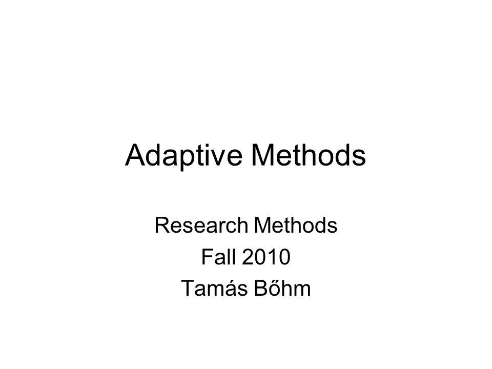 Adaptive Methods Research Methods Fall 2010 Tamás Bőhm