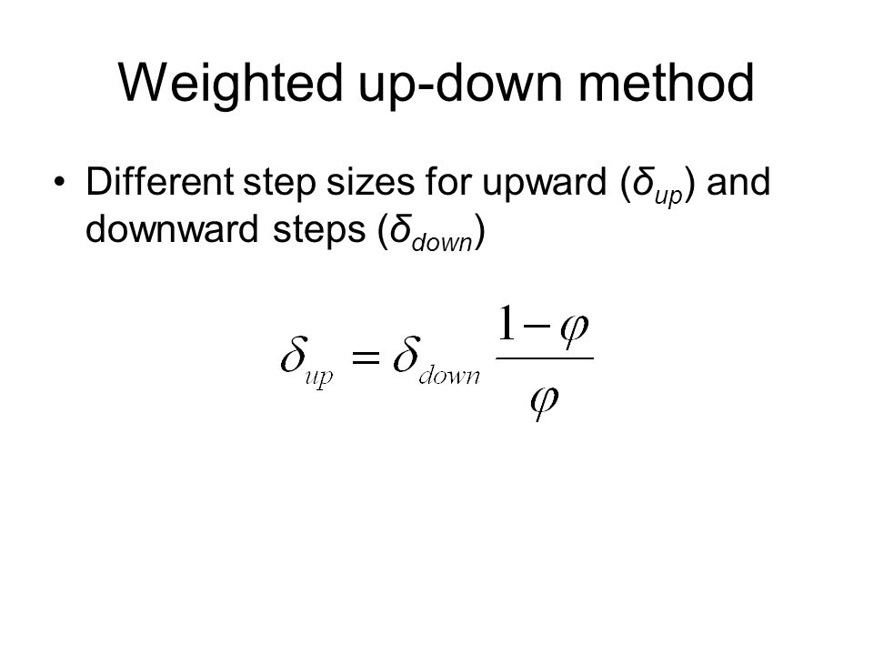 Weighted up-down method Different step sizes for upward (δ up ) and downward steps (δ down )