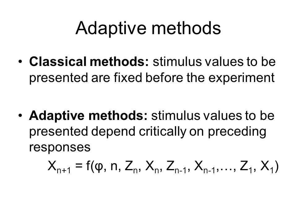 Adaptive methods Classical methods: stimulus values to be presented are fixed before the experiment Adaptive methods: stimulus values to be presented depend critically on preceding responses X n+1 = f(φ, n, Z n, X n, Z n-1, X n-1,…, Z 1, X 1 )