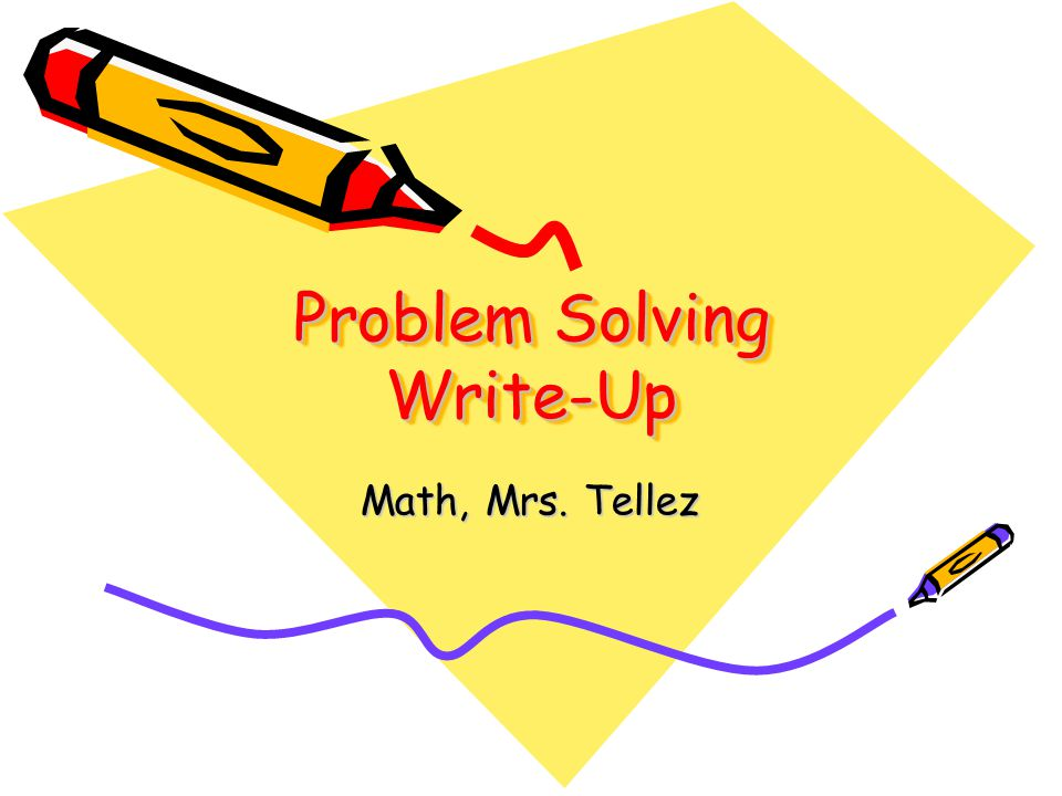 Problem Solving Write-Up Math, Mrs. Tellez