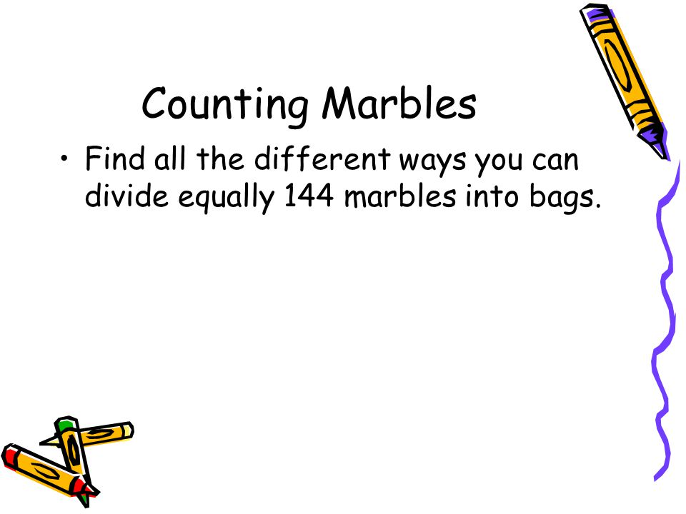 Counting Marbles Find all the different ways you can divide equally 144 marbles into bags.
